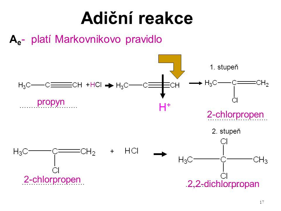 17 Adiční reakce + + 1. stupeň 2. stupeň HCl A e - platí Markovnikovo pravidlo ……………………. …………………….. ……………………… ……………………. propyn 2-chlorpropen 2,2-dichl