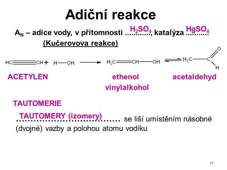 19 Adiční reakce ……………………………… se liší umístěním násobné (dvojné) vazby a polohou atomu vodíku ACETYLEN A N – adice vody, v přítomnosti............, ka