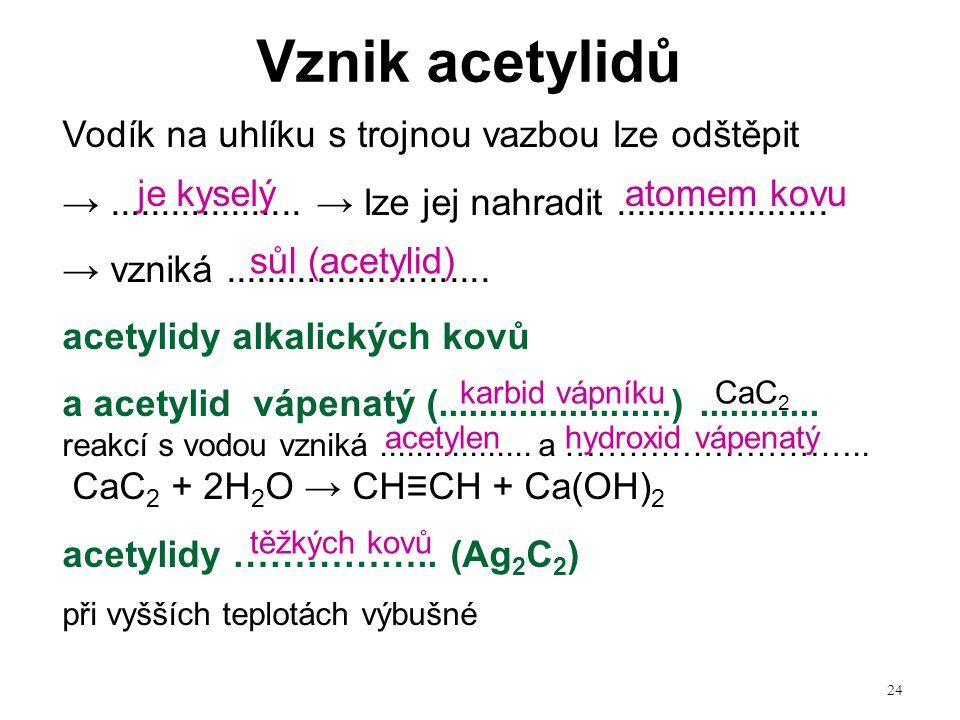 24 Vodík na uhlíku s trojnou vazbou lze odštěpit →................... → lze jej nahradit..................... → vzniká.......................... acety