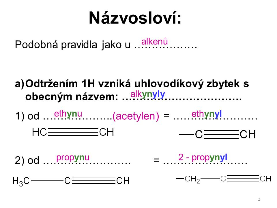 3 Názvosloví: Podobná pravidla jako u ……………… a)Odtržením 1H vzniká uhlovodíkový zbytek s obecným názvem: ……………………………. 1) od ………………..(acetylen) = ……………