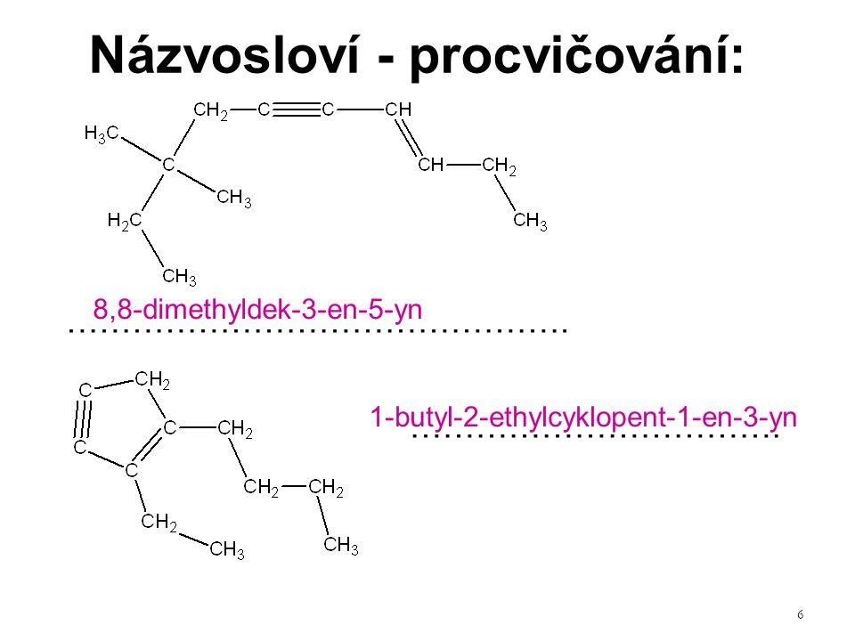 6 Názvosloví - procvičování: ………………………………………. ……………………………. 8,8-dimethyldek-3-en-5-yn 1-butyl-2-ethylcyklopent-1-en-3-yn