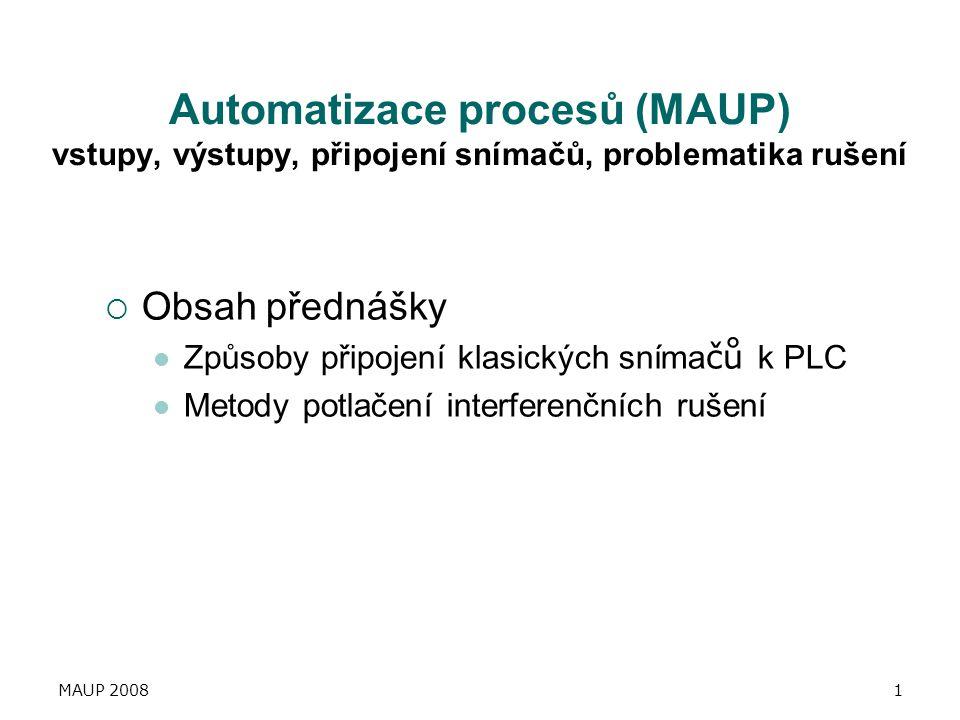 MAUP 20081 Automatizace procesů (MAUP) vstupy, výstupy, připojení snímačů, problematika rušení  Obsah přednášky Způsoby připojení klasických sníma čů
