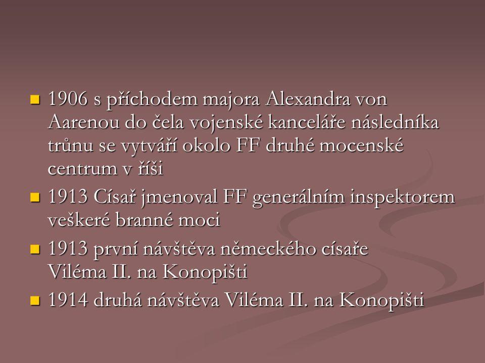 1906 s příchodem majora Alexandra von Aarenou do čela vojenské kanceláře následníka trůnu se vytváří okolo FF druhé mocenské centrum v říši 1906 s příchodem majora Alexandra von Aarenou do čela vojenské kanceláře následníka trůnu se vytváří okolo FF druhé mocenské centrum v říši 1913 Císař jmenoval FF generálním inspektorem veškeré branné moci 1913 Císař jmenoval FF generálním inspektorem veškeré branné moci 1913 první návštěva německého císaře Viléma II.