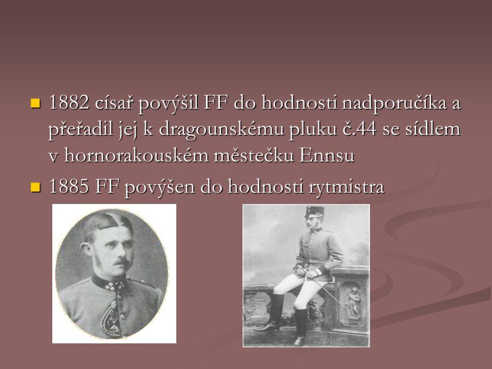 1882 císař povýšil FF do hodnosti nadporučíka a přeřadil jej k dragounskému pluku č.44 se sídlem v hornorakouském městečku Ennsu 1882 císař povýšil FF do hodnosti nadporučíka a přeřadil jej k dragounskému pluku č.44 se sídlem v hornorakouském městečku Ennsu 1885 FF povýšen do hodnosti rytmistra 1885 FF povýšen do hodnosti rytmistra