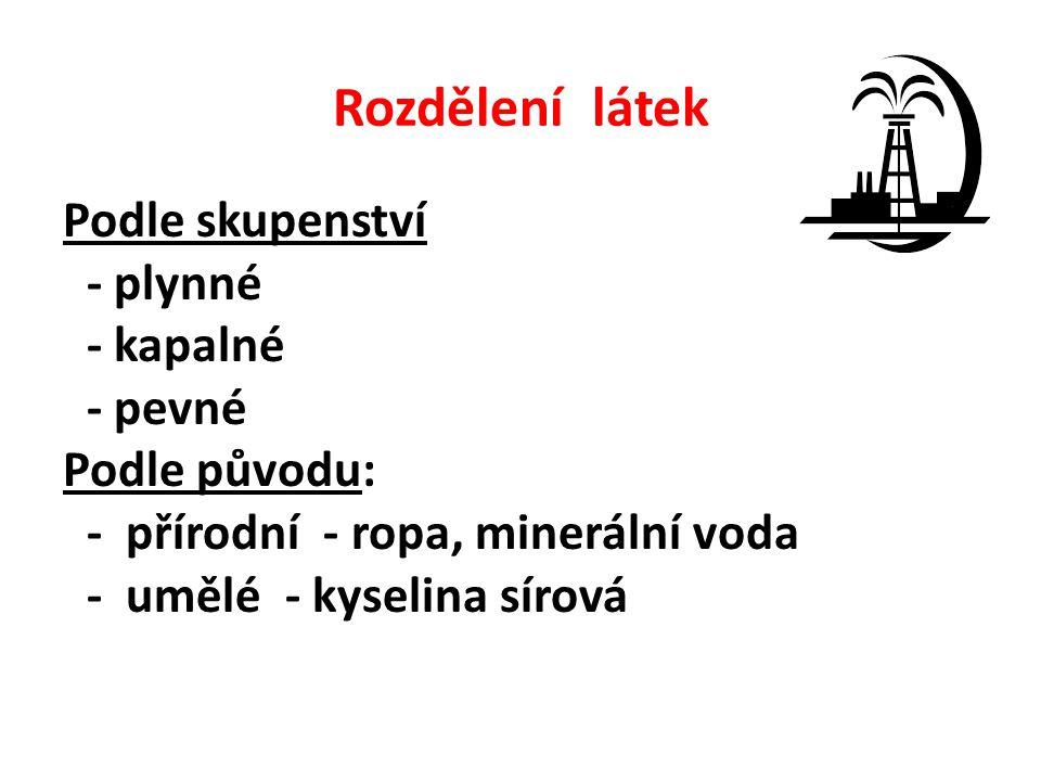 Rozdělení látek Podle skupenství - plynné - kapalné - pevné Podle původu: - přírodní - ropa, minerální voda - umělé - kyselina sírová