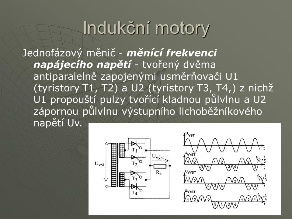 Indukční motory Jednofázový měnič - měnící frekvenci napájecího napětí - tvořený dvěma antiparalelně zapojenými usměrňovači U1 (tyristory T1, T2) a U2