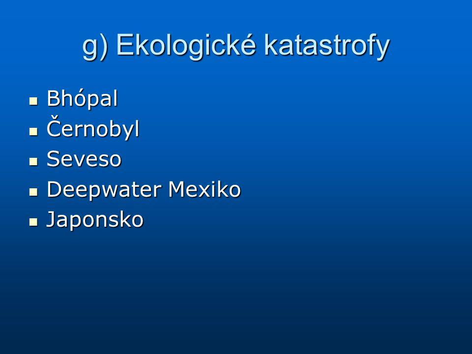 g) Ekologické katastrofy Bhópal Bhópal Černobyl Černobyl Seveso Seveso Deepwater Mexiko Deepwater Mexiko Japonsko Japonsko