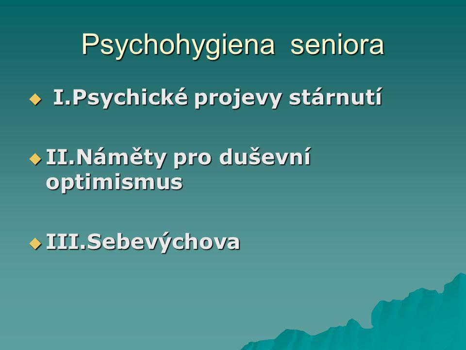 Psychohygiena seniora  I.Psychické projevy stárnutí  II.Náměty pro duševní optimismus  III.Sebevýchova