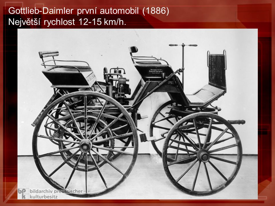 Gottlieb-Daimler první automobil (1886) Největší rychlost 12-15 km/h.