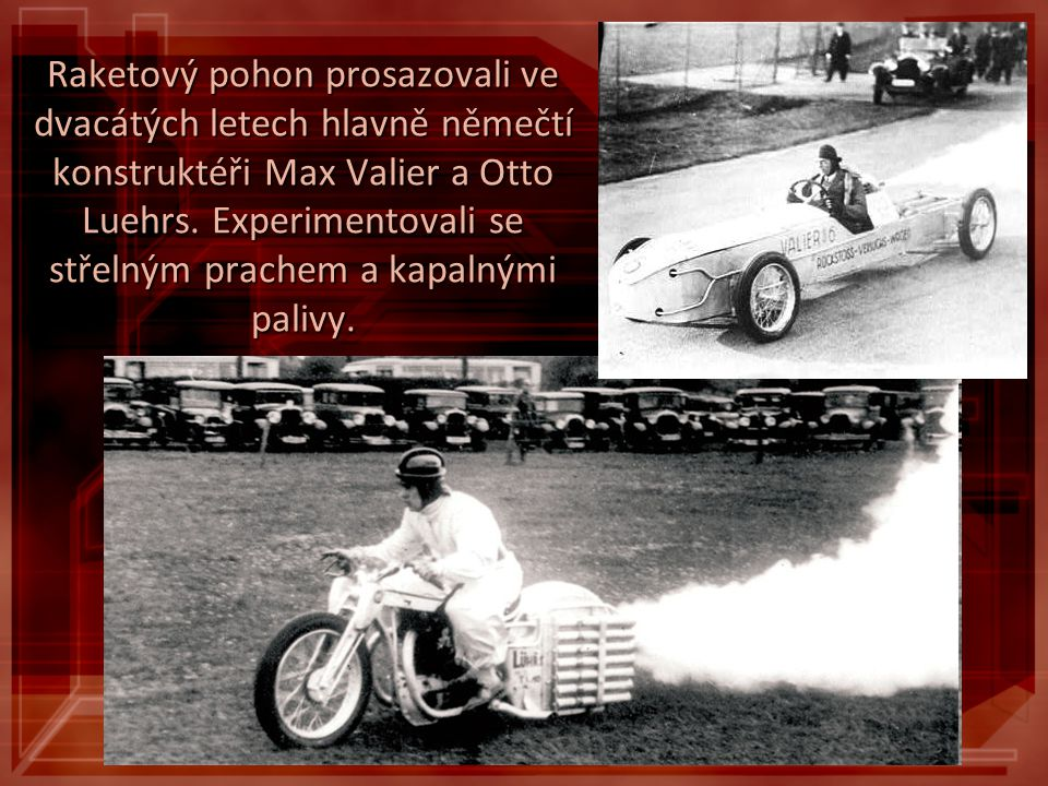 Raketový pohon prosazovali ve dvacátých letech hlavně němečtí konstruktéři Max Valier a Otto Luehrs. Experimentovali se střelným prachem a kapalnými p