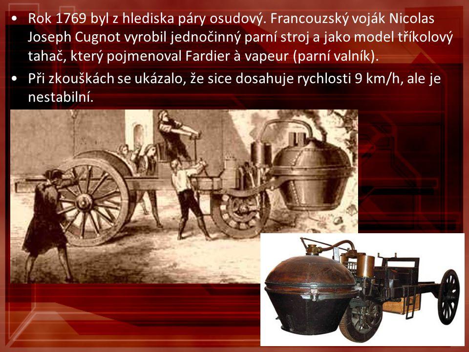 Rok 1769 byl z hlediska páry osudový. Francouzský voják Nicolas Joseph Cugnot vyrobil jednočinný parní stroj a jako model tříkolový tahač, který pojme