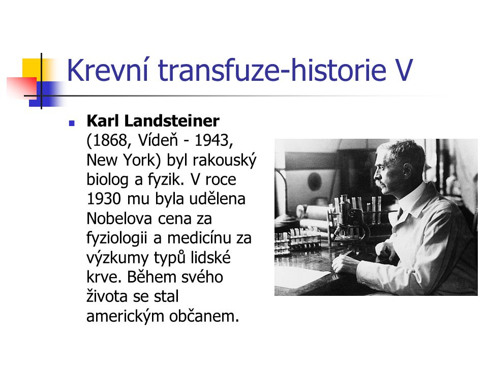 Krevní transfuze-historie V Karl Landsteiner (1868, Vídeň - 1943, New York) byl rakouský biolog a fyzik. V roce 1930 mu byla udělena Nobelova cena za