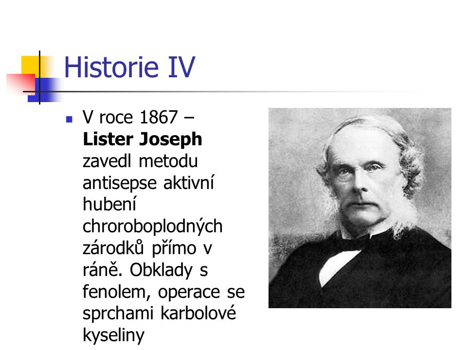 Historie IV V roce 1867 – Lister Joseph zavedl metodu antisepse aktivní hubení chroroboplodných zárodků přímo v ráně. Obklady s fenolem, operace se sp