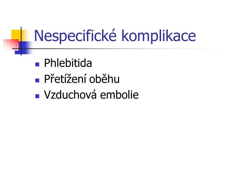 Nespecifické komplikace Phlebitida Přetížení oběhu Vzduchová embolie
