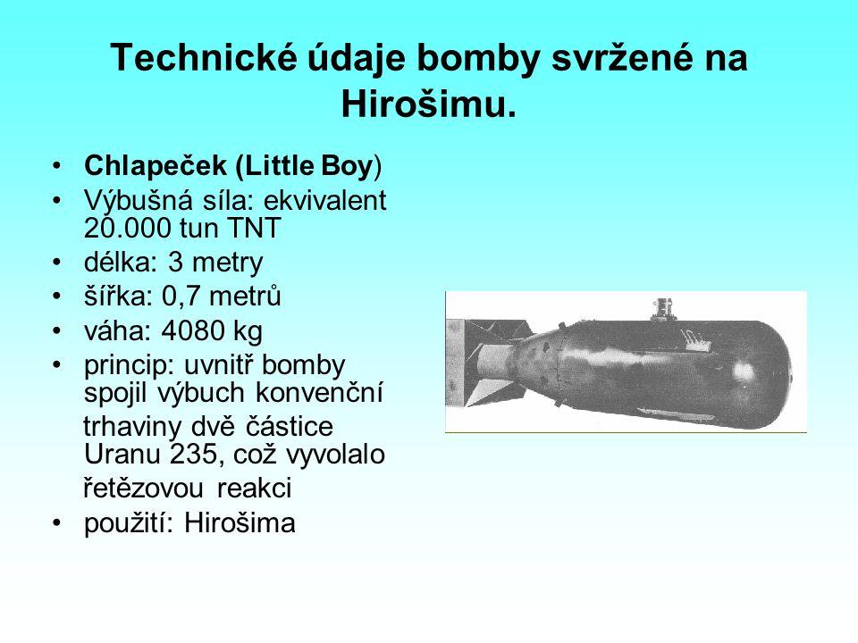 Technické údaje bomby svržené na Hirošimu. Chlapeček (Little Boy) Výbušná síla: ekvivalent 20.000 tun TNT délka: 3 metry šířka: 0,7 metrů váha: 4080 k