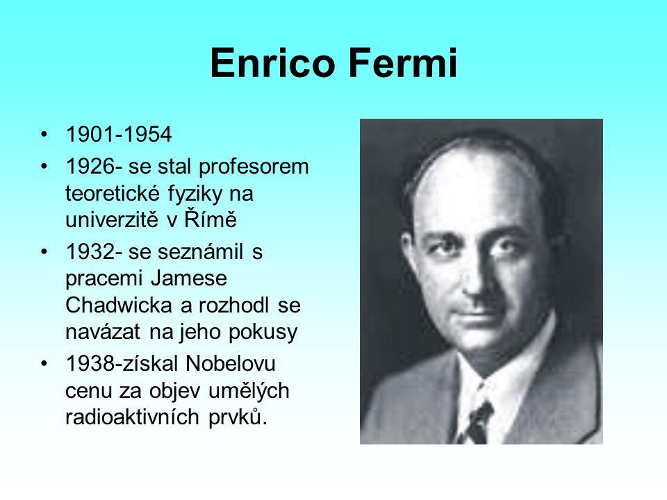 Enrico Fermi 1901-1954 1926- se stal profesorem teoretické fyziky na univerzitě v Římě 1932- se seznámil s pracemi Jamese Chadwicka a rozhodl se naváz
