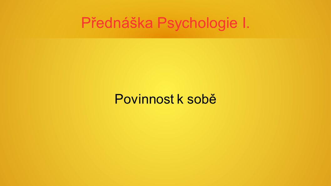 Přednáška Psychologie I. Povinnost k sobě