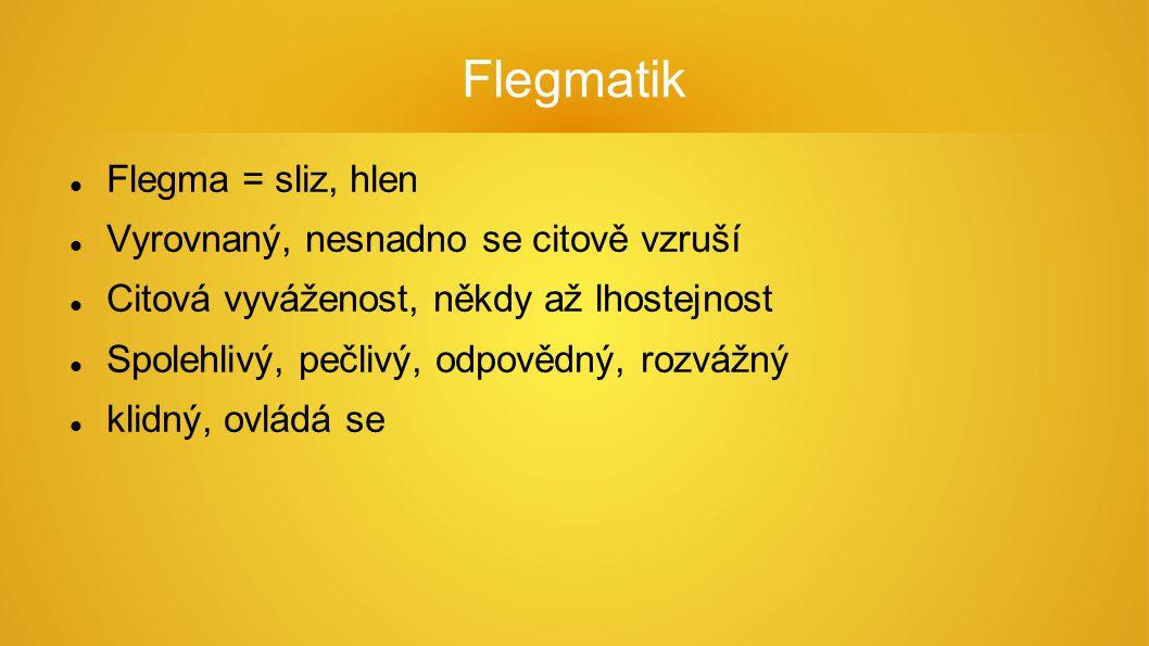 Flegmatik Flegma = sliz, hlen Vyrovnaný, nesnadno se citově vzruší Citová vyváženost, někdy až lhostejnost Spolehlivý, pečlivý, odpovědný, rozvážný klidný, ovládá se
