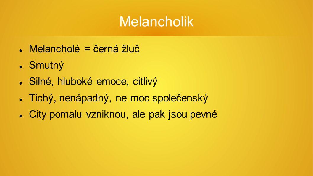 Melancholik Melancholé = černá žluč Smutný Silné, hluboké emoce, citlivý Tichý, nenápadný, ne moc společenský City pomalu vzniknou, ale pak jsou pevné