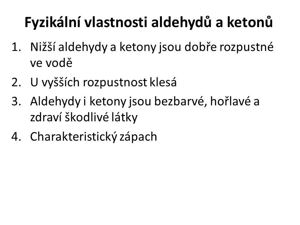 Fyzikální vlastnosti aldehydů a ketonů 1.Nižší aldehydy a ketony jsou dobře rozpustné ve vodě 2.U vyšších rozpustnost klesá 3.Aldehydy i ketony jsou b