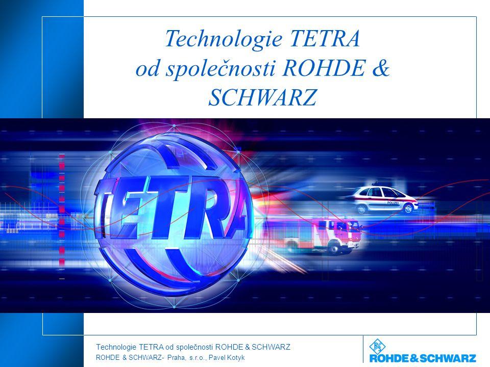 Technologie TETRA od společnosti ROHDE & SCHWARZ ROHDE & SCHWARZ- Praha, s.r.o., Pavel Kotyk Technologie TETRA od společnosti ROHDE & SCHWARZ