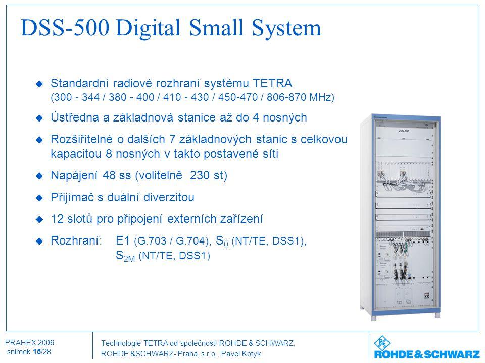 Technologie TETRA od společnosti ROHDE & SCHWARZ, ROHDE &SCHWARZ- Praha, s.r.o., Pavel Kotyk PRAHEX 2006 snímek 15/28 DSS-500 Digital Small System  S