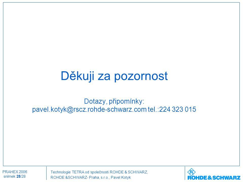 Technologie TETRA od společnosti ROHDE & SCHWARZ, ROHDE &SCHWARZ- Praha, s.r.o., Pavel Kotyk PRAHEX 2006 snímek 28/28 Děkuji za pozornost Dotazy, přip