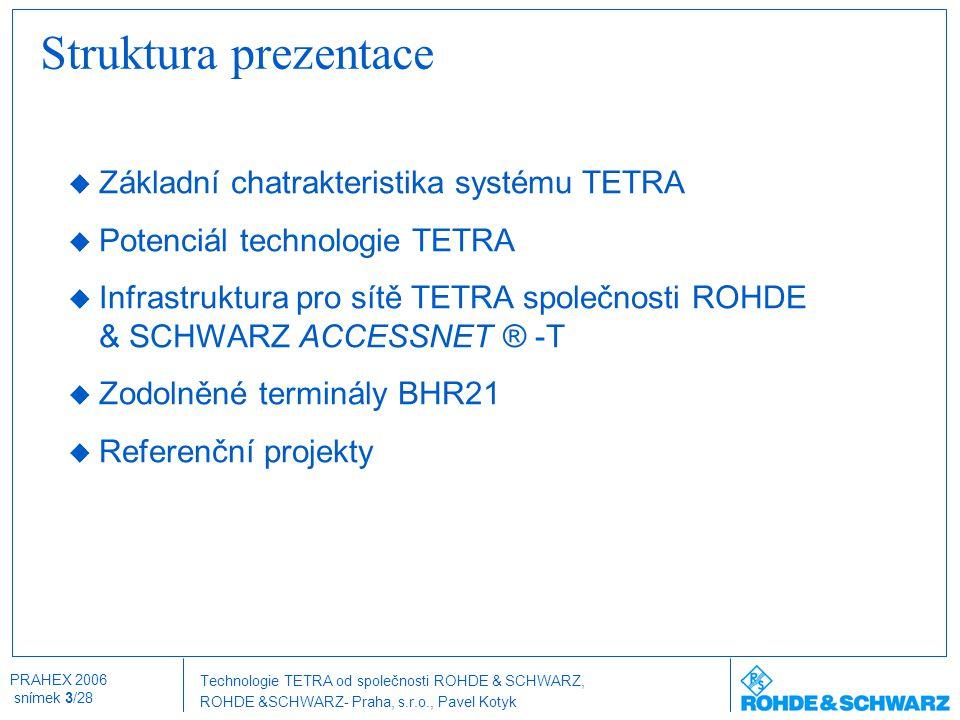 Technologie TETRA od společnosti ROHDE & SCHWARZ, ROHDE &SCHWARZ- Praha, s.r.o., Pavel Kotyk PRAHEX 2006 snímek 4/28 Základní charakteristiky systému TETRA  ETSI standard 1995-97, první dodaný systém 1997  Systém na bázi TDMA, efektivní využití kmitočtového spektra, 25kHz, 4 kanály (time sloty)  Řada výrobců pro technologii infrastruktury i terminálů  Standardní radiové rozhraní (air interface)  Systém přenosu krátkých zpráv (SDS) do délky 255 znaků / 7,2 kbit/s (podpora režimu point to multi-point)  Paketový přenos dat do 28.8 kbit/s  Hlasové přenosy (individuální, skupinový, PBX, PSTN, dispečerská volání) duplex i simplex  Souběžný přenos hlasu i dat  Provozně se blíží standardu GSM