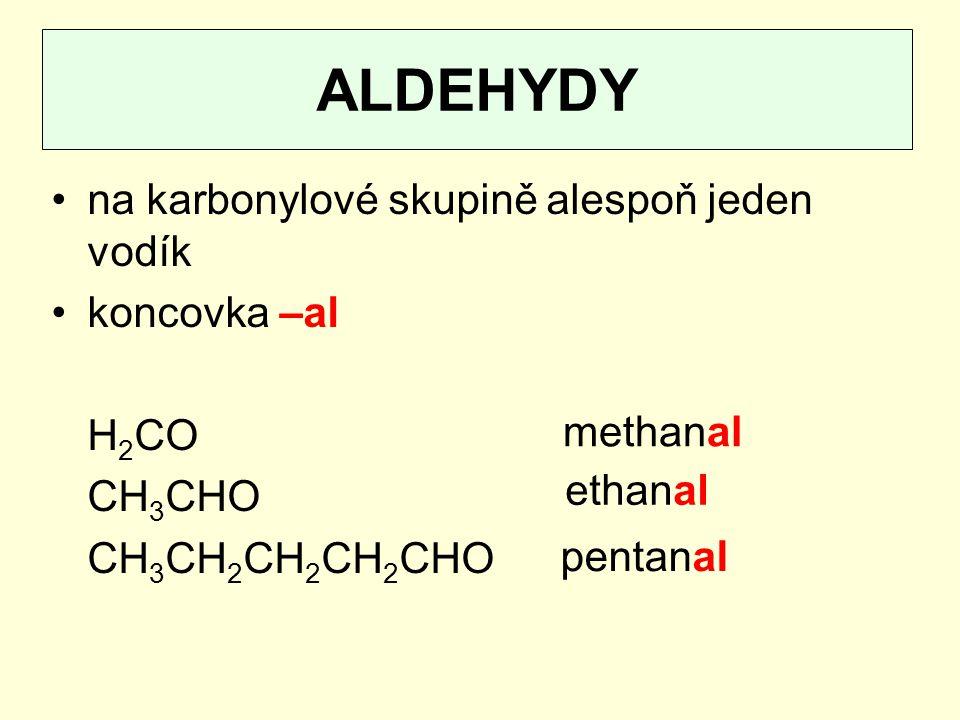 ALDEHYDY na karbonylové skupině alespoň jeden vodík koncovka –al H 2 CO CH 3 CHO CH 3 CH 2 CH 2 CH 2 CHO methanal ethanal pentanal