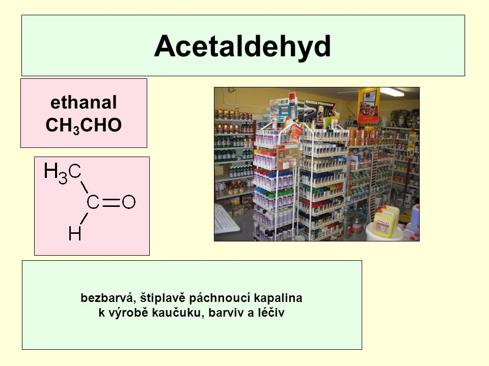Acetaldehyd ethanal CH 3 CHO bezbarvá, štiplavě páchnoucí kapalina k výrobě kaučuku, barviv a léčiv