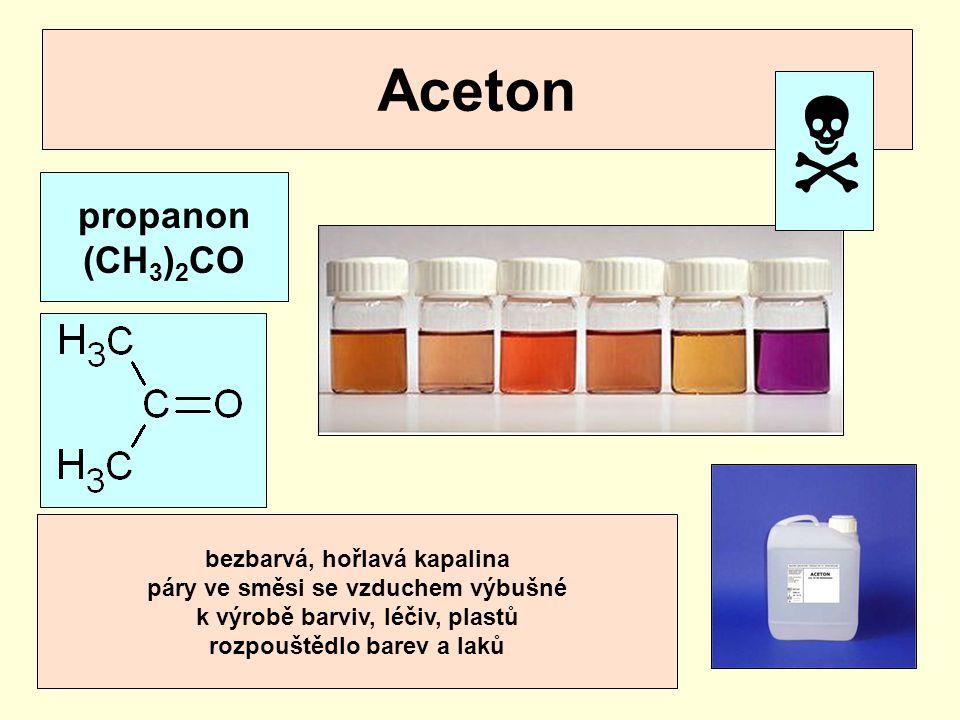 Aceton propanon (CH 3 ) 2 CO bezbarvá, hořlavá kapalina páry ve směsi se vzduchem výbušné k výrobě barviv, léčiv, plastů rozpouštědlo barev a laků 