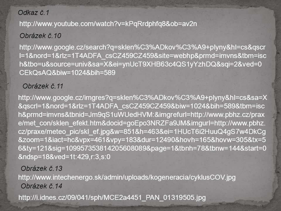 http://www.youtube.com/watch?v=kPqRrdphfq8&ob=av2n Odkaz č.1 Obrázek č.10 http://www.google.cz/search?q=sklen%C3%ADkov%C3%A9+plyny&hl=cs&qscr l=1&nord=1&rlz=1T4ADFA_csCZ459CZ459&site=webhp&prmd=imvns&tbm=isc h&tbo=u&source=univ&sa=X&ei=ynUcT9XHB63c4QS1yYzhDQ&sqi=2&ved=0 CEkQsAQ&biw=1024&bih=589 http://www.google.cz/imgres?q=sklen%C3%ADkov%C3%A9+plyny&hl=cs&sa=X &qscrl=1&nord=1&rlz=1T4ADFA_csCZ459CZ459&biw=1024&bih=589&tbm=isc h&prmd=imvns&tbnid=Jm9qS1uWUedHVM:&imgrefurl=http://www.pbhz.cz/prax e/met_con/sklen_efekt.htm&docid=goEpo3NRZFa9JM&imgurl=http://www.pbhz.