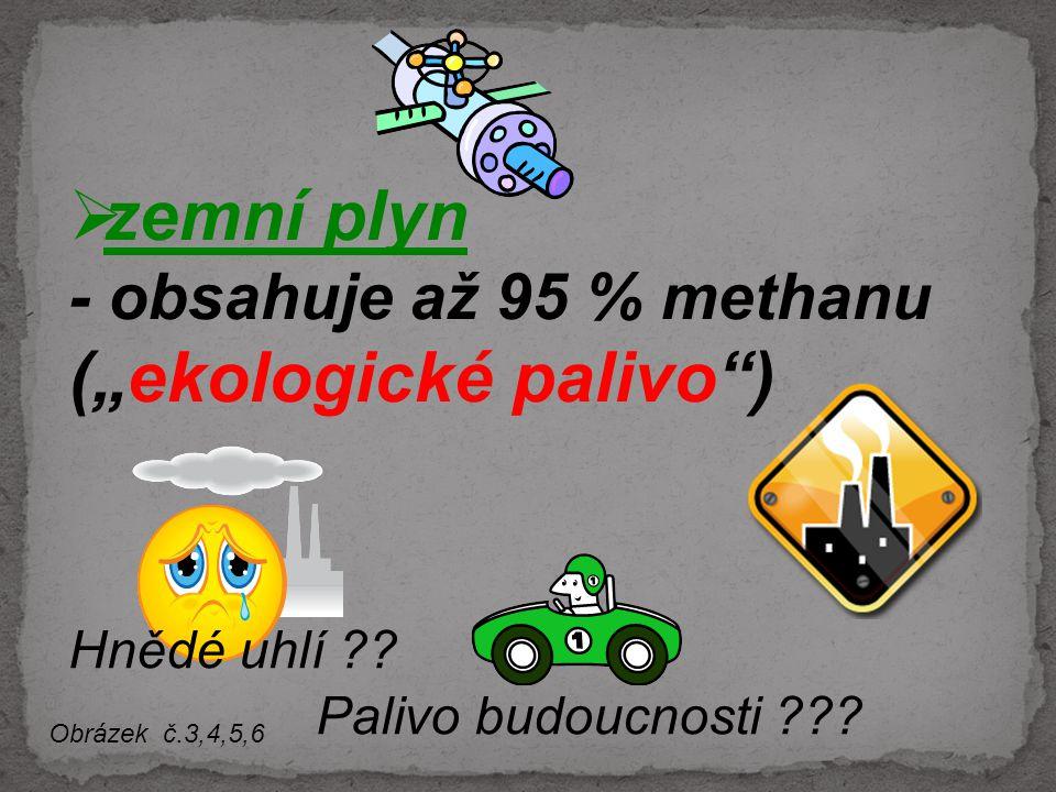 """ zemní plyn - obsahuje až 95 % methanu (""""ekologické palivo"""") Hnědé uhlí ?? Palivo budoucnosti ??? Obrázek č.3,4,5,6"""