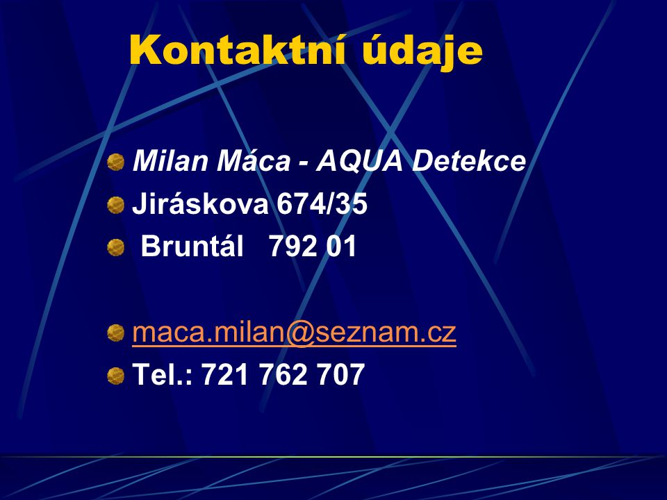 Kontaktní údaje Milan Máca - AQUA Detekce Jiráskova 674/35 Bruntál 792 01 maca.milan@seznam.cz Tel.: 721 762 707