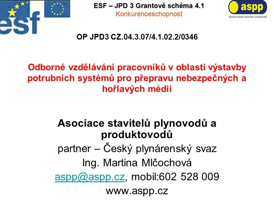 OP JPD3 CZ.04.3.07/4.1.02.2/0346 Odborné vzdělávání pracovníků v oblasti výstavby potrubních systémů pro přepravu nebezpečných a hořlavých médií Asociace stavitelů plynovodů a produktovodů partner – Český plynárenský svaz Ing.