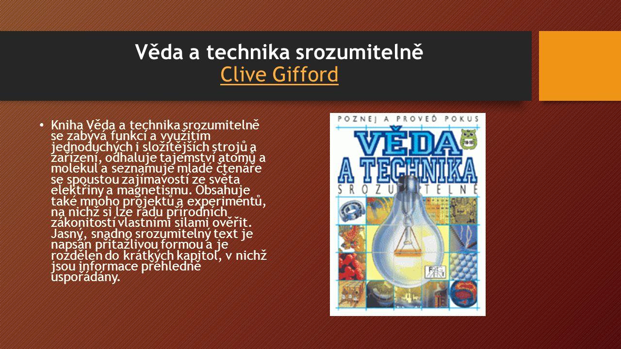 Věda a technika srozumitelně Clive Gifford Clive Gifford Kniha Věda a technika srozumitelně se zabývá funkcí a využitím jednoduchých i složitějších strojů a zařízení, odhaluje tajemství atomů a molekul a seznamuje mladé čtenáře se spoustou zajímavostí ze světa elektřiny a magnetismu.