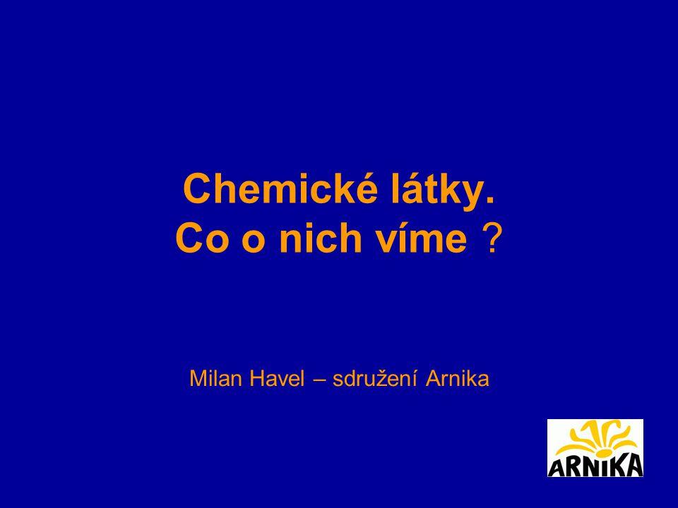 Chemické látky. Co o nich víme ? Milan Havel – sdružení Arnika