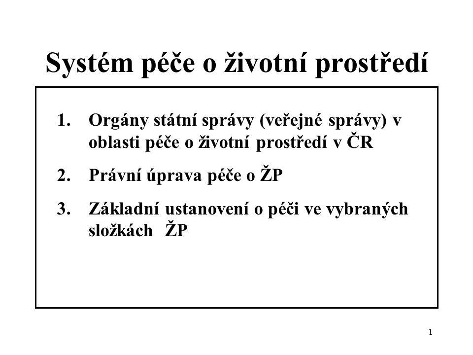 1 Systém péče o životní prostředí 1.Orgány státní správy (veřejné správy) v oblasti péče o životní prostředí v ČR 2.Právní úprava péče o ŽP 3.Základní