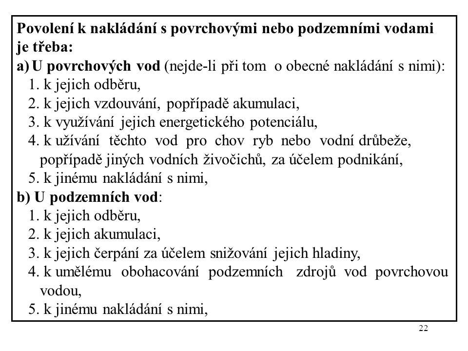 22 Povolení k nakládání s povrchovými nebo podzemními vodami je třeba: a)U povrchových vod (nejde-li při tom o obecné nakládání s nimi): 1. k jejich o