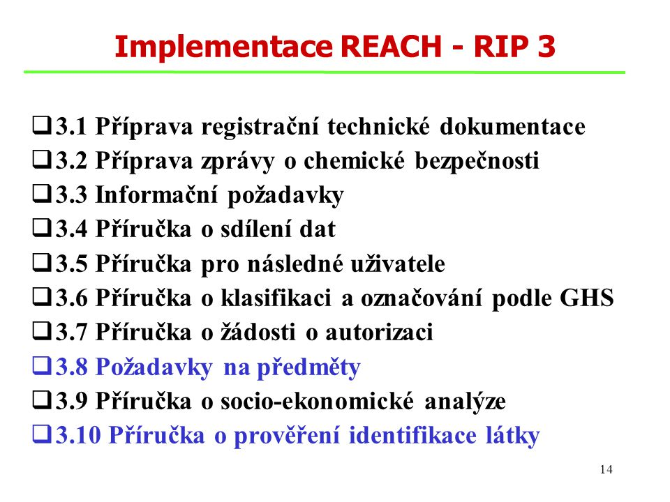 14 Implementace REACH - RIP 3  3.1 Příprava registrační technické dokumentace  3.2 Příprava zprávy o chemické bezpečnosti  3.3 Informační požadavky  3.4 Příručka o sdílení dat  3.5 Příručka pro následné uživatele  3.6 Příručka o klasifikaci a označování podle GHS  3.7 Příručka o žádosti o autorizaci  3.8 Požadavky na předměty  3.9 Příručka o socio-ekonomické analýze  3.10 Příručka o prověření identifikace látky