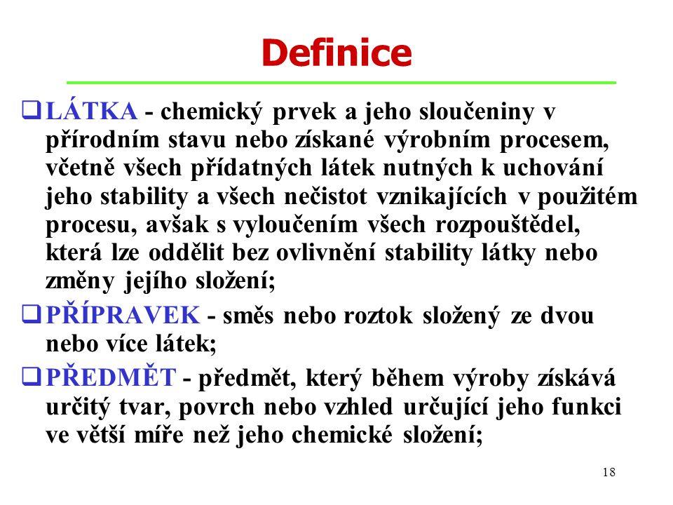 18 Definice  LÁTKA - chemický prvek a jeho sloučeniny v přírodním stavu nebo získané výrobním procesem, včetně všech přídatných látek nutných k uchov