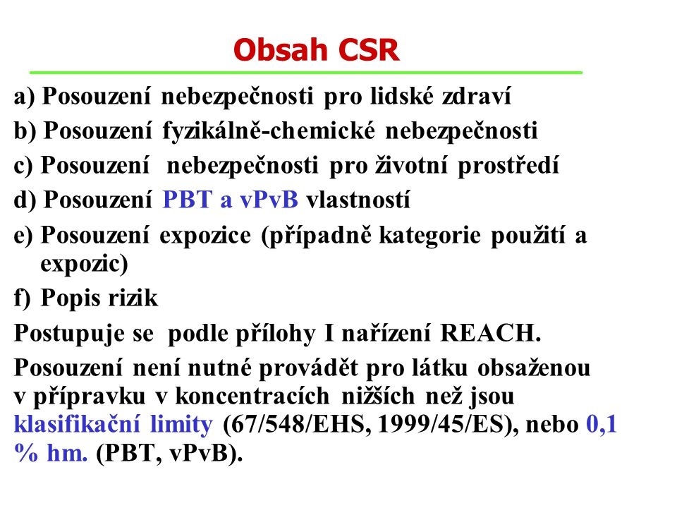 Obsah CSR a) Posouzení nebezpečnosti pro lidské zdraví b) Posouzení fyzikálně-chemické nebezpečnosti c) Posouzení nebezpečnosti pro životní prostředí d) Posouzení PBT a vPvB vlastností e) Posouzení expozice (případně kategorie použití a expozic) f)Popis rizik Postupuje se podle přílohy I nařízení REACH.