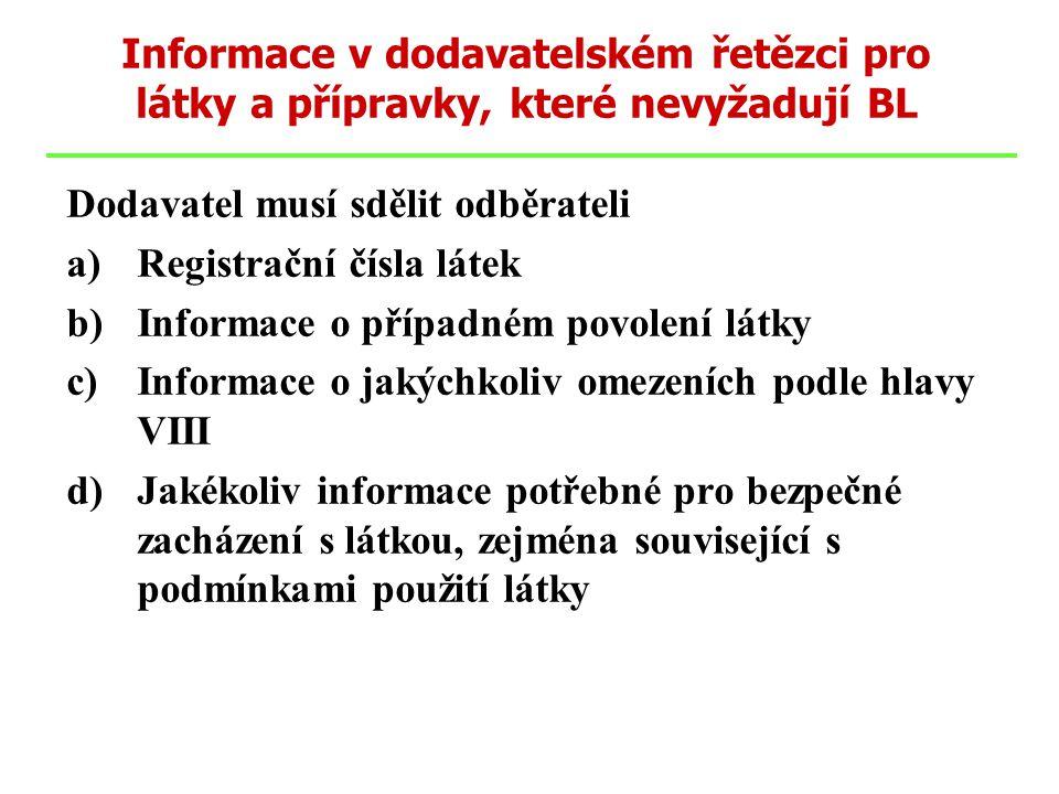 Dodavatel musí sdělit odběrateli a)Registrační čísla látek b)Informace o případném povolení látky c)Informace o jakýchkoliv omezeních podle hlavy VIII d)Jakékoliv informace potřebné pro bezpečné zacházení s látkou, zejména související s podmínkami použití látky Informace v dodavatelském řetězci pro látky a přípravky, které nevyžadují BL