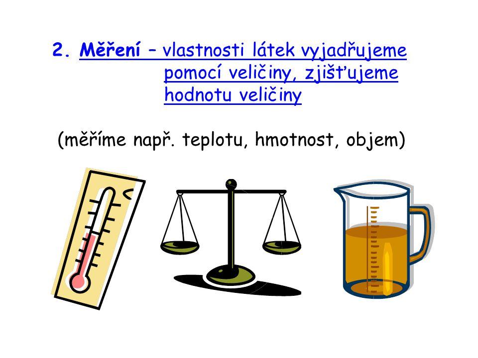 2. Měření – vlastnosti látek vyjadřujeme pomocí veličiny, zjišťujeme hodnotu veličiny (měříme např. teplotu, hmotnost, objem)
