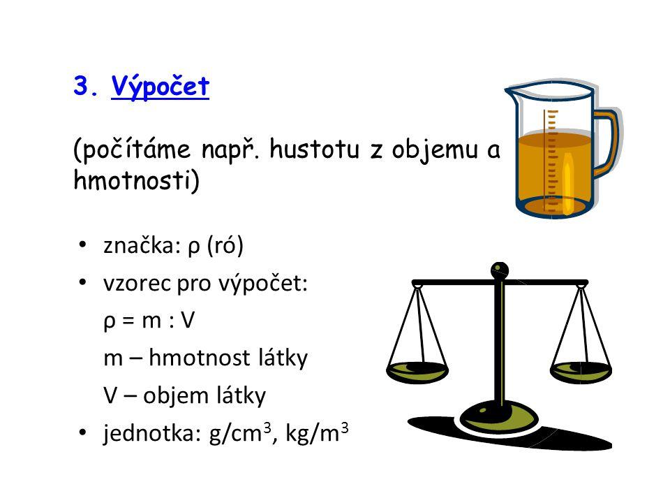 3. Výpočet (počítáme např. hustotu z objemu a hmotnosti) značka: ρ (ró) vzorec pro výpočet: ρ = m : V m – hmotnost látky V – objem látky jednotka: g/c