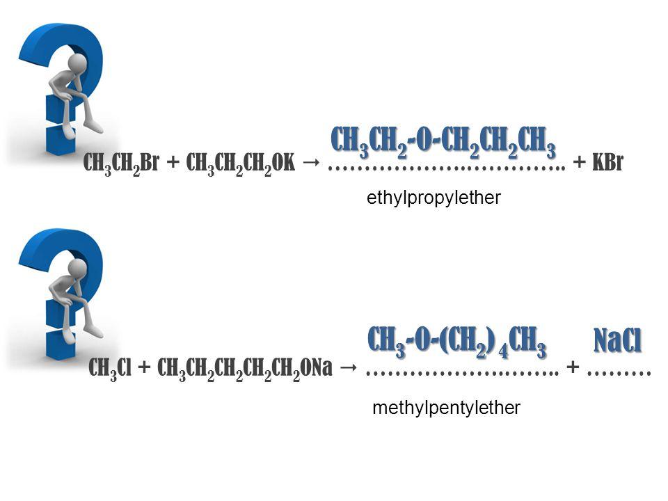 CH 3 CH 2 Br + CH 3 CH 2 CH 2 OK  ……………….………….. + KBr CH 3 CH 2 -O-CH 2 CH 2 CH 3 ethylpropylether CH 3 Cl + CH 3 CH 2 CH 2 CH 2 CH 2 ONa  ……………….……