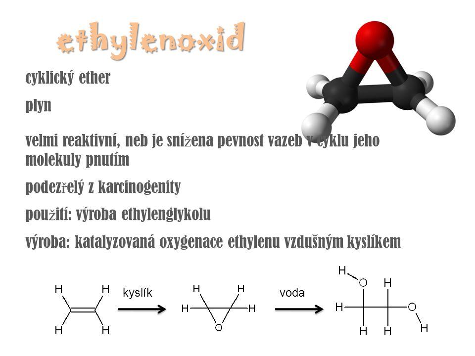 ethylenoxid cyklický ether plyn velmi reaktivní, neb je sní ž ena pevnost vazeb v cyklu jeho molekuly pnutím podez ř elý z karcinogenity pou ž ití: vý
