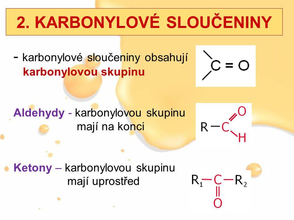 2. KARBONYLOVÉ SLOUČENINY - karbonylové sloučeniny obsahují karbonylovou skupinu Aldehydy - karbonylovou skupinu mají na konci Ketony – karbonylovou s