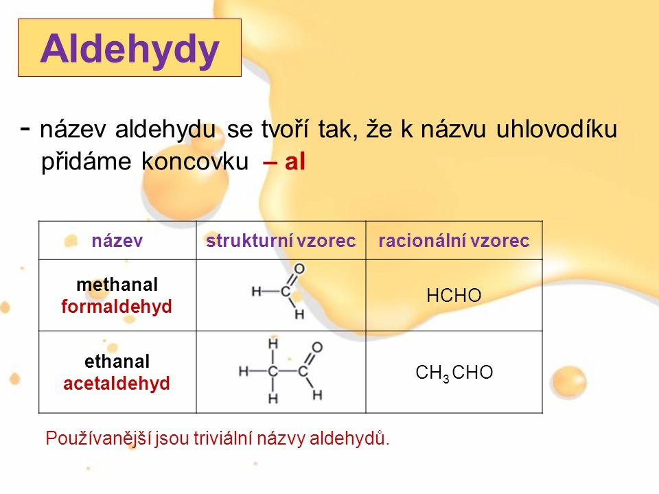 - název aldehydu se tvoří tak, že k názvu uhlovodíku přidáme koncovku – al Aldehydy názevstrukturní vzorecracionální vzorec methanal formaldehyd HCHO