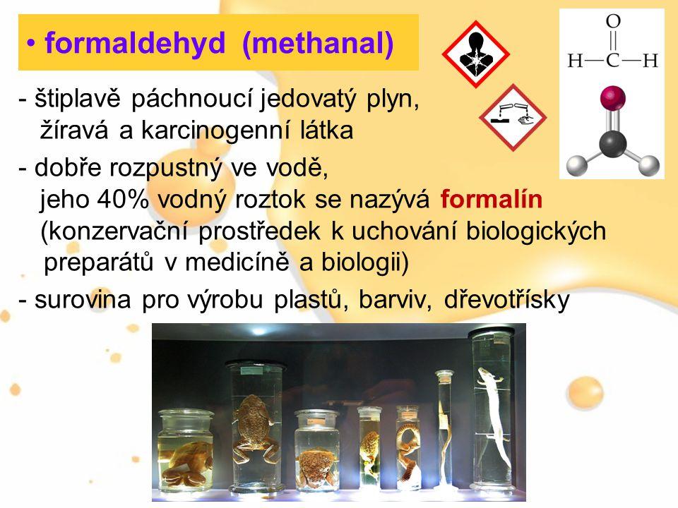 formaldehyd (methanal) - štiplavě páchnoucí jedovatý plyn, žíravá a karcinogenní látka - dobře rozpustný ve vodě, jeho 40% vodný roztok se nazývá form